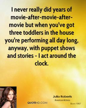 Julia Roberts - I never really did years of movie-after-movie-after-movie but when you've got three toddlers in the house you're performing all day long, anyway, with puppet shows and stories - I act around the clock.