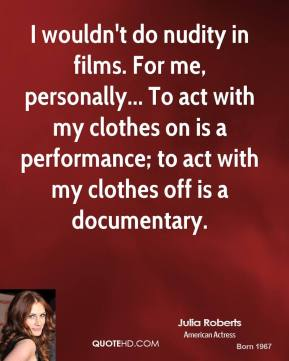 Julia Roberts - I wouldn't do nudity in films. For me, personally... To act with my clothes on is a performance; to act with my clothes off is a documentary.