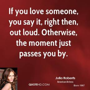 Julia Roberts - If you love someone, you say it, right then, out loud. Otherwise, the moment just passes you by.