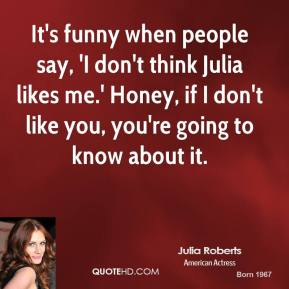 Julia Roberts - It's funny when people say, 'I don't think Julia likes me.' Honey, if I don't like you, you're going to know about it.