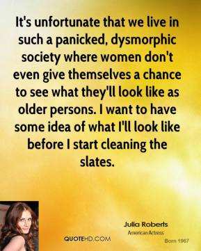 Julia Roberts - It's unfortunate that we live in such a panicked, dysmorphic society where women don't even give themselves a chance to see what they'll look like as older persons. I want to have some idea of what I'll look like before I start cleaning the slates.