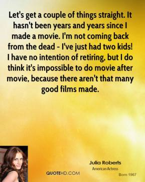 Julia Roberts - Let's get a couple of things straight. It hasn't been years and years since I made a movie. I'm not coming back from the dead - I've just had two kids! I have no intention of retiring, but I do think it's impossible to do movie after movie, because there aren't that many good films made.