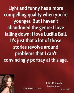 Julia Roberts - Light and funny has a more compelling quality when you're younger. But I haven't abandoned the genre: I love falling down; I love Lucille Ball. It's just that a lot of those stories revolve around problems that I can't convincingly portray at this age.