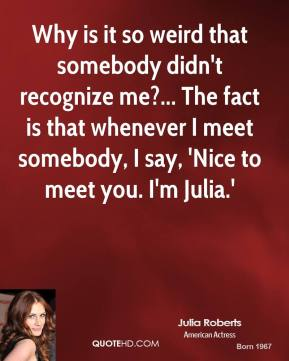 Julia Roberts - Why is it so weird that somebody didn't recognize me?... The fact is that whenever I meet somebody, I say, 'Nice to meet you. I'm Julia.'