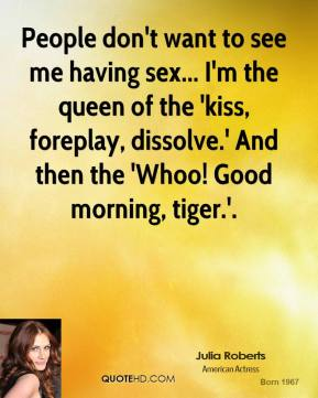 Julia Roberts  - People don't want to see me having sex... I'm the queen of the 'kiss, foreplay, dissolve.' And then the 'Whoo! Good morning, tiger.'.