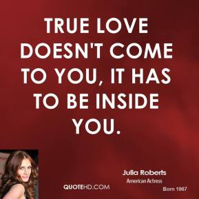 Julia Roberts  - True love doesn't come to you, it has to be inside you.