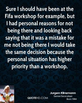 Jurgen Klinsmann - Sure I should have been at the Fifa workshop for example, but I had personal reasons for not being there and looking back saying that it was a mistake for me not being there I would take the same decision because the personal situation has higher priority than a workshop.