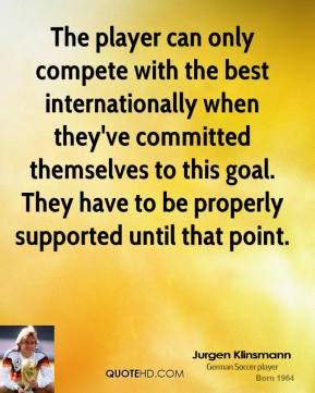 The player can only compete with the best internationally when they've committed themselves to this goal. They have to be properly supported until that point.