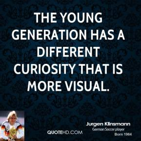 Jurgen Klinsmann - The young generation has a different curiosity that is more visual.