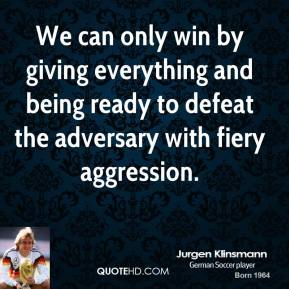 Jurgen Klinsmann - We can only win by giving everything and being ready to defeat the adversary with fiery aggression.