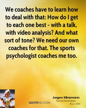 We coaches have to learn how to deal with that: How do I get to each one best - with a talk, with video analysis? And what sort of tone? We need our own coaches for that. The sports psychologist coaches me too.