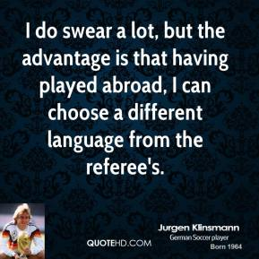 Jurgen Klinsmann  - I do swear a lot, but the advantage is that having played abroad, I can choose a different language from the referee's.