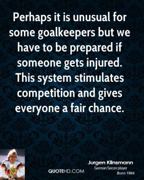 Perhaps it is unusual for some goalkeepers but we have to be prepared if someone gets injured. This system stimulates competition and gives everyone a fair chance.