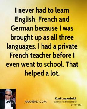 Karl Lagerfeld - I never had to learn English, French and German because I was brought up as all three languages. I had a private French teacher before I even went to school. That helped a lot.