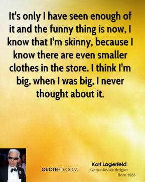 Karl Lagerfeld - It's only I have seen enough of it and the funny thing is now, I know that I'm skinny, because I know there are even smaller clothes in the store. I think I'm big, when I was big, I never thought about it.