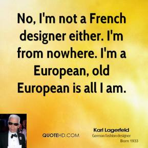 Karl Lagerfeld - No, I'm not a French designer either. I'm from nowhere. I'm a European, old European is all I am.