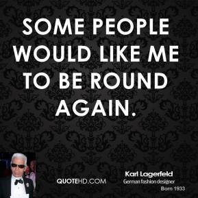 Karl Lagerfeld - Some people would like me to be round again.