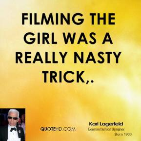 Karl Lagerfeld  - Filming the girl was a really nasty trick.
