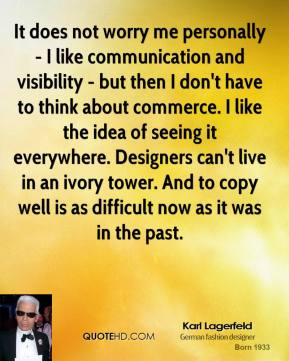 It does not worry me personally - I like communication and visibility - but then I don't have to think about commerce. I like the idea of seeing it everywhere. Designers can't live in an ivory tower. And to copy well is as difficult now as it was in the past.