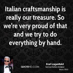 Karl Lagerfeld  - Italian craftsmanship is really our treasure. So we're very proud of that and we try to do everything by hand.