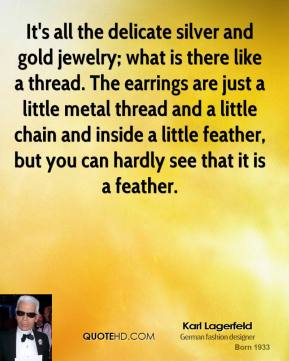 Karl Lagerfeld  - It's all the delicate silver and gold jewelry; what is there like a thread. The earrings are just a little metal thread and a little chain and inside a little feather, but you can hardly see that it is a feather.
