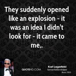 Karl Lagerfeld  - They suddenly opened like an explosion - it was an idea I didn't look for - it came to me.