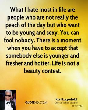 Karl Lagerfeld  - What I hate most in life are people who are not really the peach of the day but who want to be young and sexy. You can fool nobody. There is a moment when you have to accept that somebody else is younger and fresher and hotter. Life is not a beauty contest.