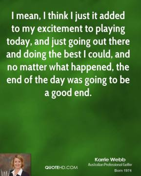 Karrie Webb - I mean, I think I just it added to my excitement to playing today, and just going out there and doing the best I could, and no matter what happened, the end of the day was going to be a good end.