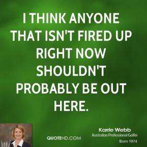 Karrie Webb - I think anyone that isn't fired up right now shouldn't probably be out here.