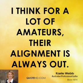 Karrie Webb - I think for a lot of amateurs, their alignment is always out.