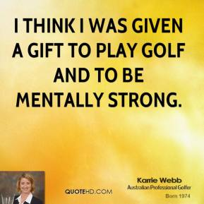 I think I was given a gift to play golf and to be mentally strong.
