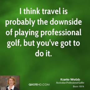 Karrie Webb - I think travel is probably the downside of playing professional golf, but you've got to do it.