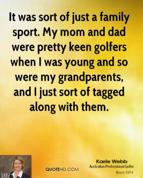 It was sort of just a family sport. My mom and dad were pretty keen golfers when I was young and so were my grandparents, and I just sort of tagged along with them.