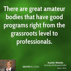 Karrie Webb - There are great amateur bodies that have good programs right from the grassroots level to professionals.