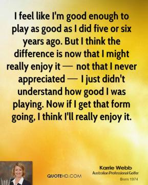 I feel like I'm good enough to play as good as I did five or six years ago. But I think the difference is now that I might really enjoy it — not that I never appreciated — I just didn't understand how good I was playing. Now if I get that form going, I think I'll really enjoy it.