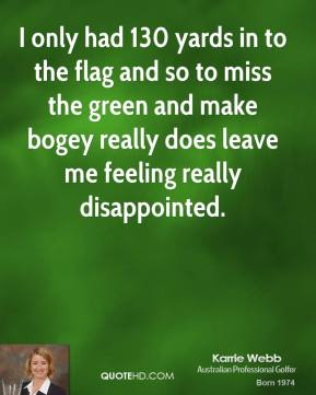 I only had 130 yards in to the flag and so to miss the green and make bogey really does leave me feeling really disappointed.