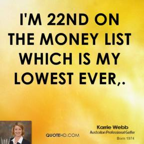 I'm 22nd on the money list which is my lowest ever.