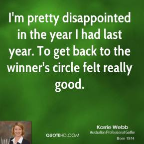 I'm pretty disappointed in the year I had last year. To get back to the winner's circle felt really good.