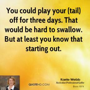 You could play your (tail) off for three days. That would be hard to swallow. But at least you know that starting out.