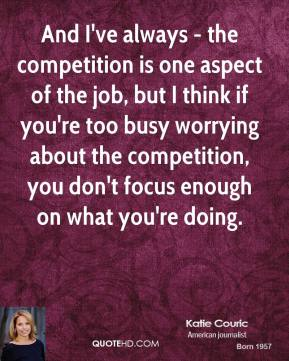 Katie Couric - And I've always - the competition is one aspect of the job, but I think if you're too busy worrying about the competition, you don't focus enough on what you're doing.