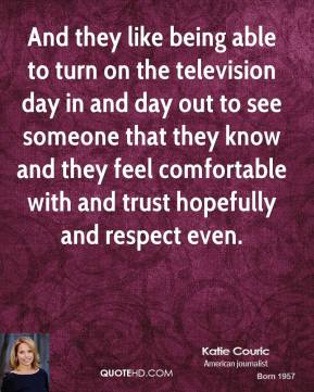 Katie Couric - And they like being able to turn on the television day in and day out to see someone that they know and they feel comfortable with and trust hopefully and respect even.