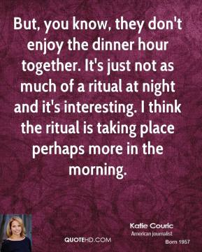 But, you know, they don't enjoy the dinner hour together. It's just not as much of a ritual at night and it's interesting. I think the ritual is taking place perhaps more in the morning.
