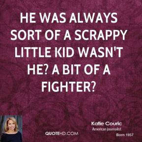 He was always sort of a scrappy little kid wasn't he? A bit of a fighter?