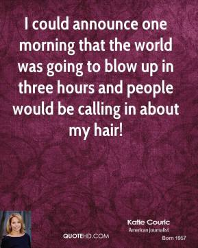 Katie Couric - I could announce one morning that the world was going to blow up in three hours and people would be calling in about my hair!