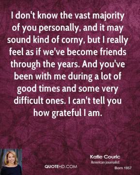Katie Couric - I don't know the vast majority of you personally, and it may sound kind of corny, but I really feel as if we've become friends through the years. And you've been with me during a lot of good times and some very difficult ones. I can't tell you how grateful I am.