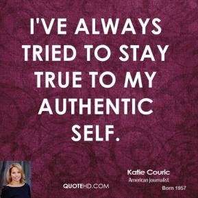 Katie Couric - I've always tried to stay true to my authentic self.