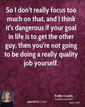 So I don't really focus too much on that, and I think it's dangerous if your goal in life is to get the other guy, then you're not going to be doing a really quality job yourself.