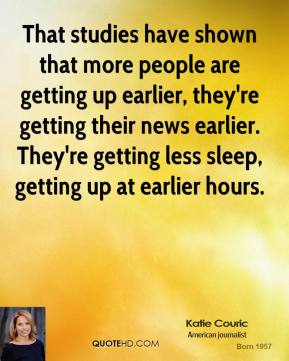 Katie Couric - That studies have shown that more people are getting up earlier, they're getting their news earlier. They're getting less sleep, getting up at earlier hours.