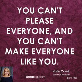 Katie Couric - You can't please everyone, and you can't make everyone like you.