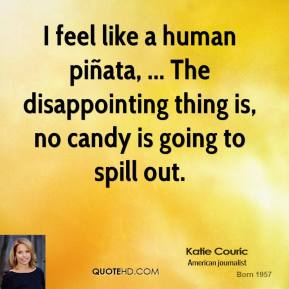 Katie Couric  - I feel like a human piñata, ... The disappointing thing is, no candy is going to spill out.